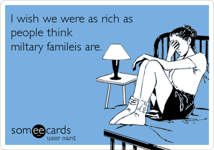 I wish we were as rich as people think miltary famileis are.