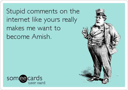 Stupid comments on the internet like yours really makes me want to become Amish.