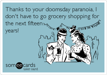 Thanks to your doomsday paranoia, I don't have to go grocery shopping for the next fifteen years!