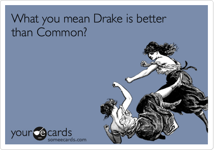 What you mean Drake is better than Common?