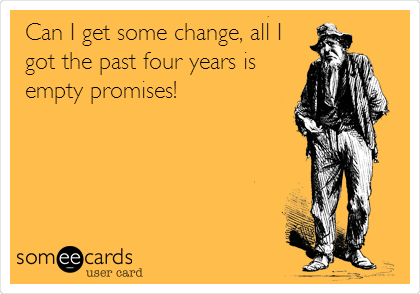 Can I get some change, all I got the past four years is empty promises!