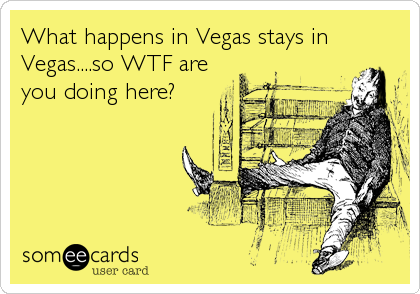 What happens in Vegas stays in Vegas....so WTF are you doing here?