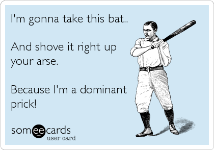 I'm gonna take this bat..  And shove it right up your arse.   Because I'm a dominant prick!