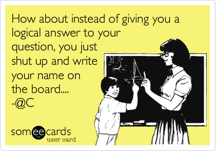 How about instead of giving you a logical answer to your