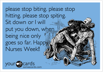 please stop biting. please stop hitting. please stop spiting.  Sit down or I will put you down, when being nice only goes so far. Happy Nurses Week!!
