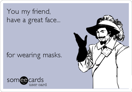 You my friend, have a great face...for wearing masks.