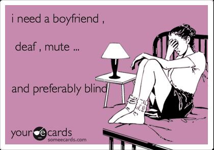 i need a boyfriend ,    deaf , mute ...   and preferably blind