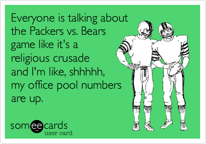 Everyone is talking about the Packers vs. Bears game like it's a religious crusade and I'm like%2C shhhhh%2C my office pool numbers are up.