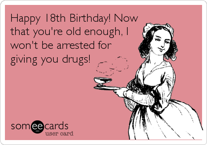 Happy 18th Birthday! Now that you're old enough, I won't be arrested for giving you drugs!