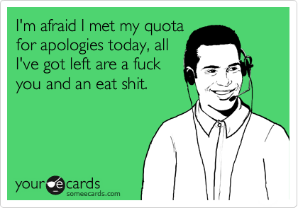 I'm afraid I met my quota for apologies today, all I've got left are a fuck you and eat shit.