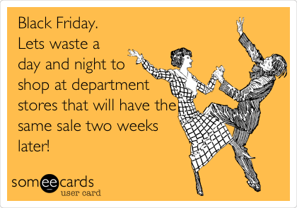Black Friday. Lets waste a day and night to shop at department stores that will have the same sale two weeks later!