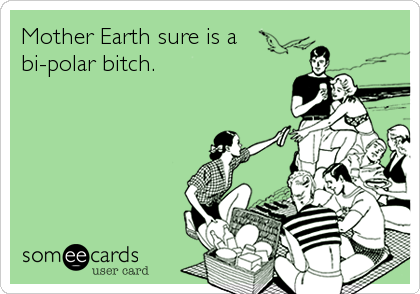 Mother Earth sure is a bi-polar bitch.