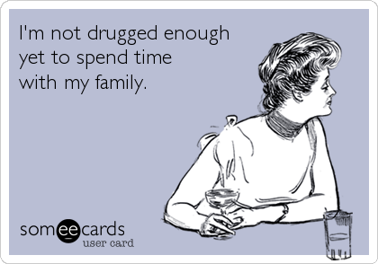 I'm not drugged enough yet to spend time with my family.