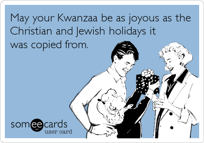 May your Kwanzaa be as joyous as the Christian and Jewish holidays it was copied from.