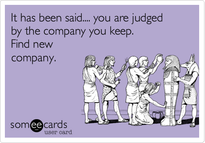 It has been said.... you are judged by the company you keep.  Find  new  people.