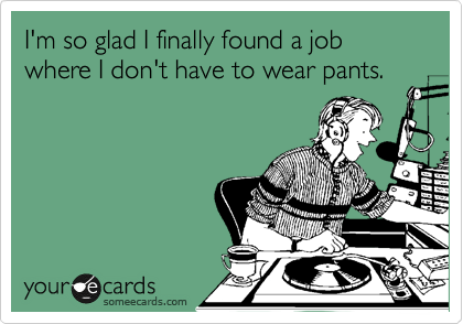 I'm so glad I finally found a job where I don't have to wear pants.