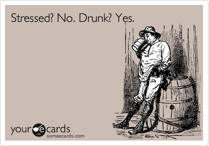 Stressed? No. Drunk? Yes.