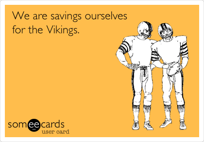 We are savings ourselves for the Vikings.