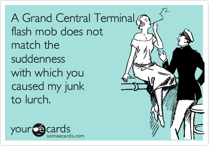 A Grand Central Terminal flash mob could not describe the suddenness with which you caused my junk  to lurch.