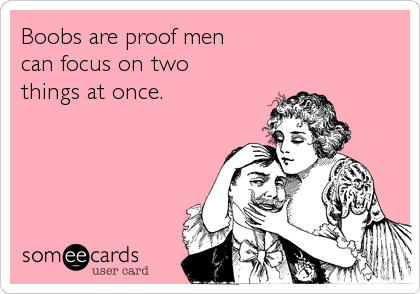 Boobs are proof men can focus on two things at once.