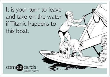 It is your turn to leave and take on the water if Titanic happens to this boat.