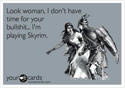 Look woman, I don't have time for your bullshit... I'm playing Skyrim.