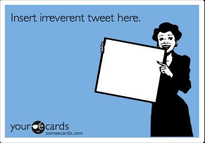 Insert irreverent tweet here.