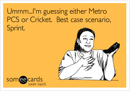 Ummm...I'm guessing either Metro PCS or Cricket.  Best case scenario, Sprint.