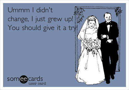 Ummm I didn't change, I just grew up! You should give it a try!