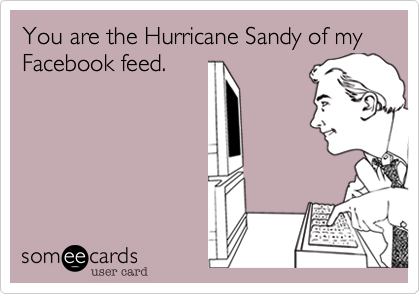 You are the Hurricane Sandy of my Facebook feed.