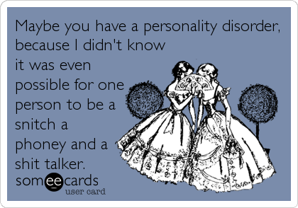 Maybe you have a personality disorder, because I didn't know it was even possible for one person to be a snitch a phoney and a shit talker.