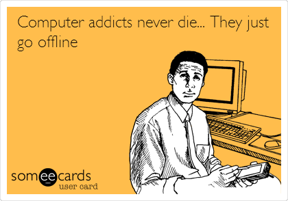 Computer addicts never die... They just go offline