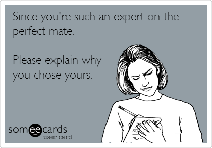 Since you're such an expert on the perfect mate.  Please explain why you chose yours.