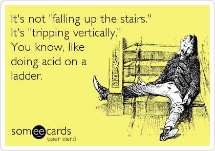 """It's not """"falling up the stairs.""""  It's """"tripping vertically."""" You know, like doing acid on a ladder."""