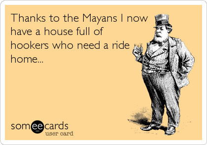 Thanks to the Mayans I now have a house full of hookers who need a ride home...