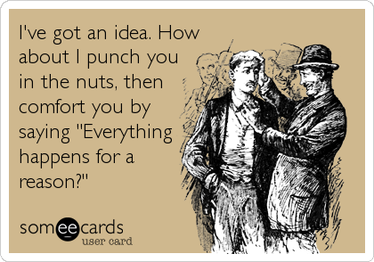 "I've got an idea. How about I punch you in the nuts, then comfort you by saying ""Everything happens for a reason?"""