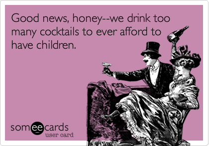 Good news, honey--we drink too many cocktails to ever afford to have children.