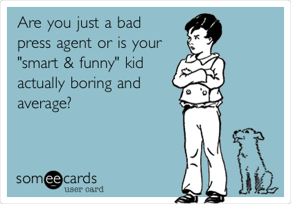 "Are you just a bad press agent or is your ""smart & funny"" kid actually boring and average?"