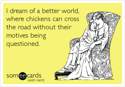 I dream of a better world, where chickens can cross the road without their motives being questioned.