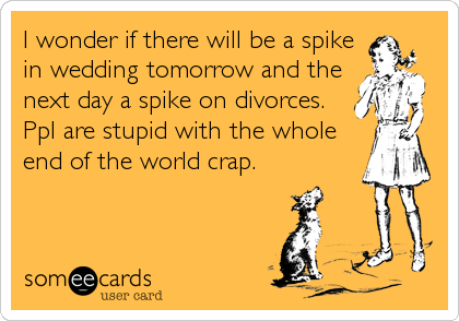I wonder if there will be a spike in wedding tomorrow and the next day a spike on divorces. Ppl are stupid with the whole end of the world crap.
