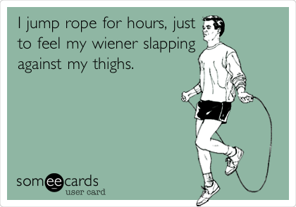 I jump rope for hours, just to feel my wiener slapping against my thighs.