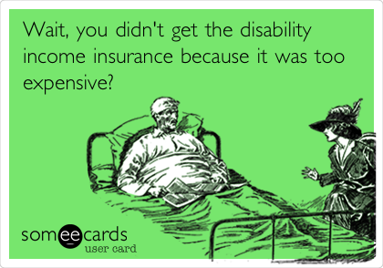 Wait, you didn't get the disability income insurance because it was too expensive?