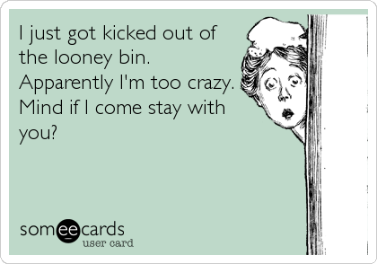 I just got kicked out of the looney bin.  Apparently I'm too crazy. Mind if I come stay with  you?