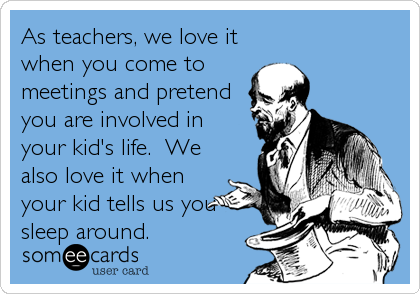 As teachers, we love it when you come to meetings and pretend you are involved in your kid's life.  We also love it when your kid tells us you sleep around.