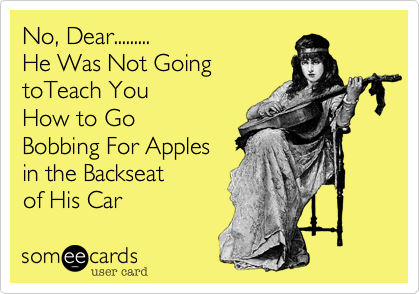 No, Dear.........He Was Not GoingtoTeach You How to GoBobbing For Applesin the Backseatof His Car