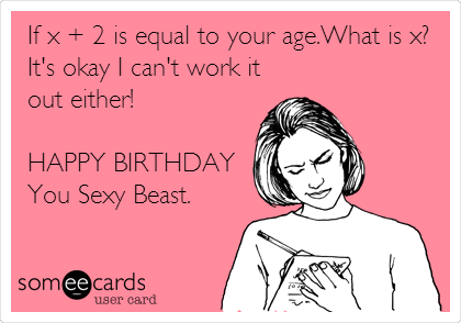 If x + 2 is equal to your age.What is x? It's okay I can't work it out either!   HAPPY BIRTHDAY  You Sexy Beast.