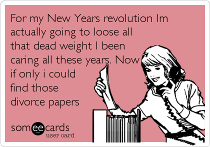 For my New Years revolution Im actually going to loose all that dead weight I been caring all these years. Now if only i could find those divorce papers