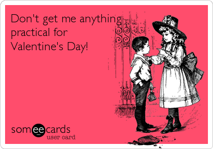 Don't get me anything practical for Valentine's Day!