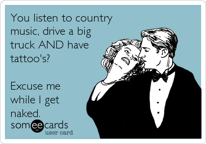 You listen to country music, drive a big truck AND have tattoo's?   Excuse me while I get naked.
