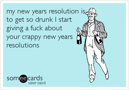 my new years resolution is to get so drunk I start giving a fuck about  your crappy new years resolutions